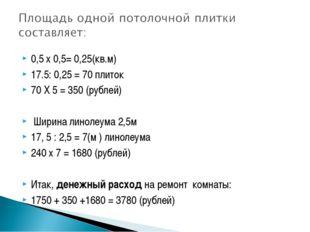 0,5 х 0,5= 0,25(кв.м) 0,5 х 0,5= 0,25(кв.м) 17.5: 0,25 = 70 плиток 70 Х 5