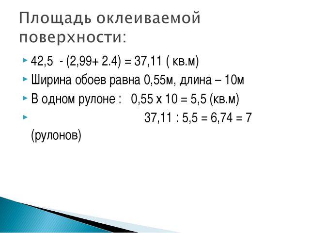 42,5  - (2,99+ 2.4) = 37,11 ( кв.м) 42,5  - (2,99+ 2.4) = 37,11 ( кв.м) Шир...