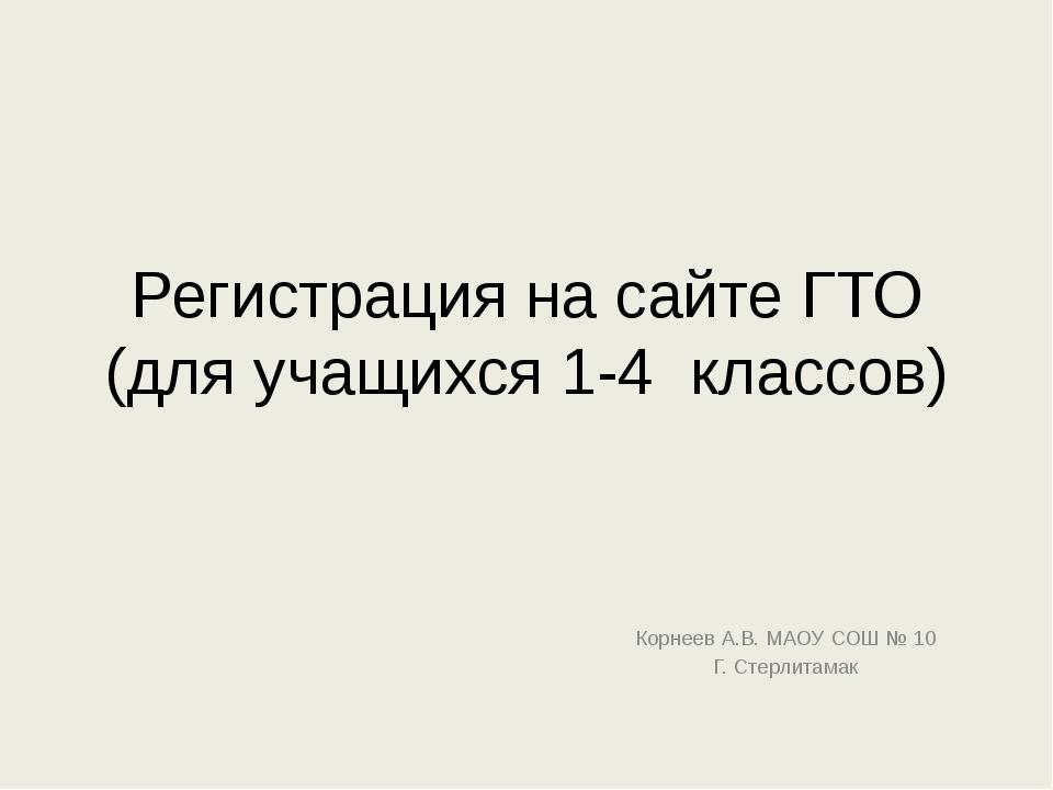 Регистрация на сайте ГТО (для учащихся 1-4 классов) Корнеев А.В. МАОУ СОШ № 1...