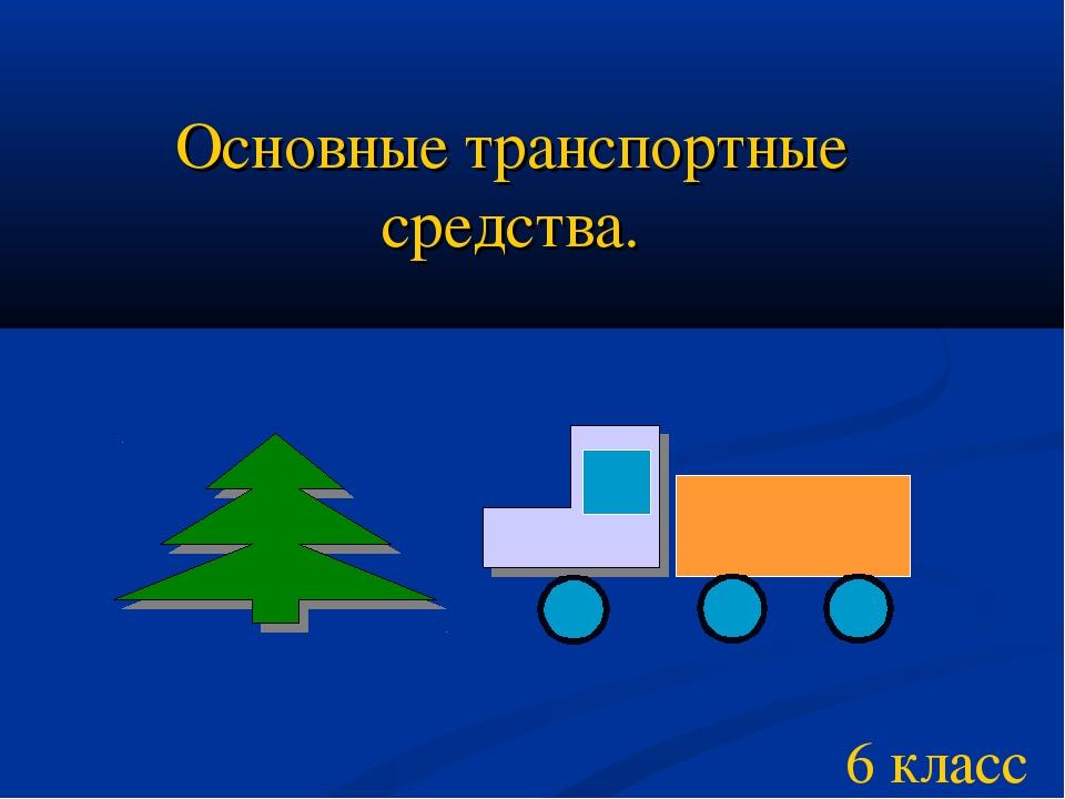 Основные транспортные средства. 6 класс