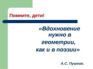 Помните, дети! «Вдохновение нужно в геометрии, как и в поэзии» А.С. Пушкин.