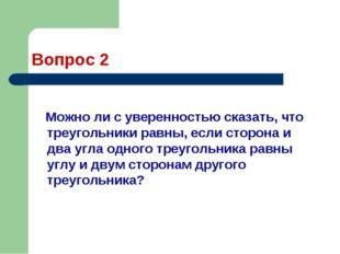 Вопрос 2 Можно ли с уверенностью сказать, что треугольники равны, если сторон