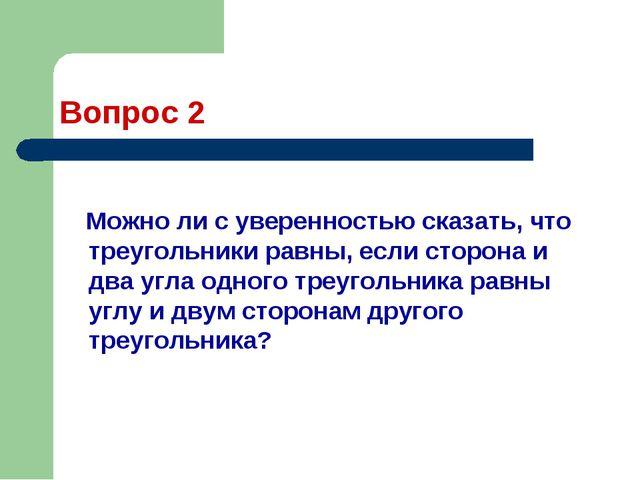 Вопрос 2 Можно ли с уверенностью сказать, что треугольники равны, если сторон...