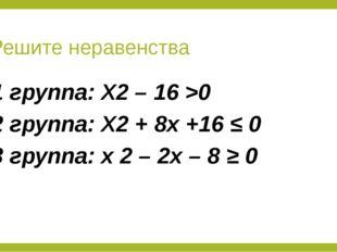 Решите неравенства 1 группа: X2 – 16 >0 2 группа: X2 + 8x +16 ≤ 0 3 группа: x