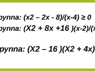1 группа: (x2 – 2x - 8)/(x-4) ≥ 0 2 группа: (X2 + 8x +16 )(x-2)/(x+3) ≤ 0 3