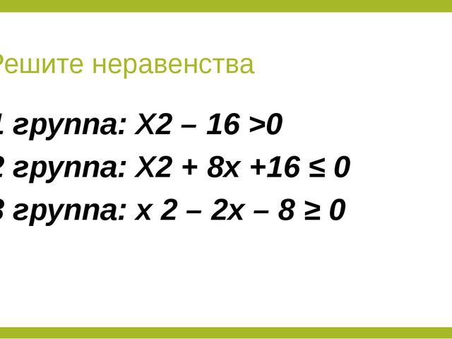 Решите неравенства 1 группа: X2 – 16 >0 2 группа: X2 + 8x +16 ≤ 0 3 группа: x...