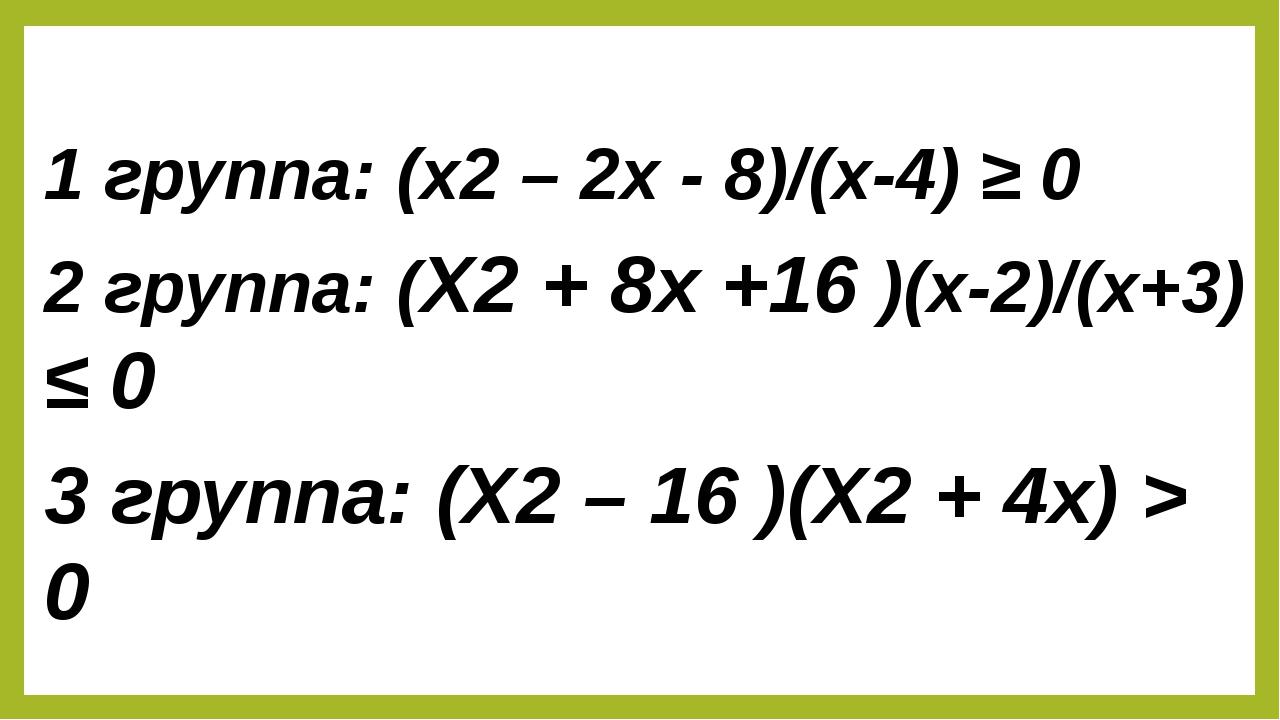 1 группа: (x2 – 2x - 8)/(x-4) ≥ 0 2 группа: (X2 + 8x +16 )(x-2)/(x+3) ≤ 0 3...