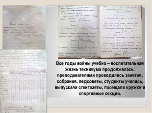 Все годы войны учебно – воспитательная жизнь техникума продолжалась: преподав