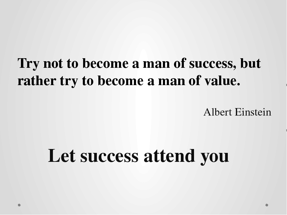 Try not to become a man of success, but rather try to become a man of value....