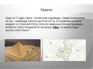 Одно из 7 чудес света - египетские пирамиды. Самая знаменитая из них - пирами