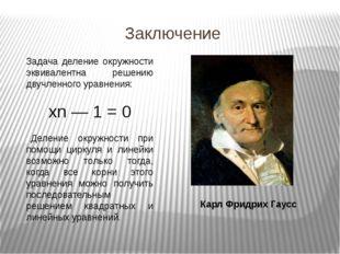 Заключение Карл Фридрих Гаусс Задача деление окружности эквивалентна решению