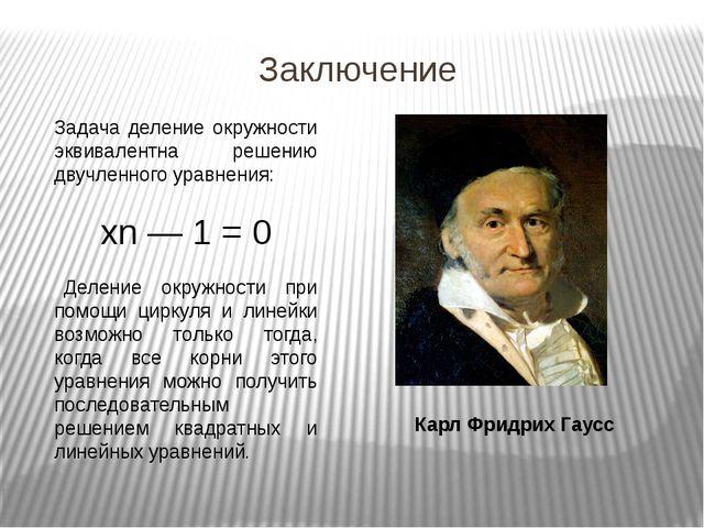 Заключение Карл Фридрих Гаусс Задача деление окружности эквивалентна решению...