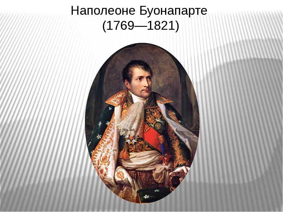 Наполеоне Буонапарте (1769—1821)