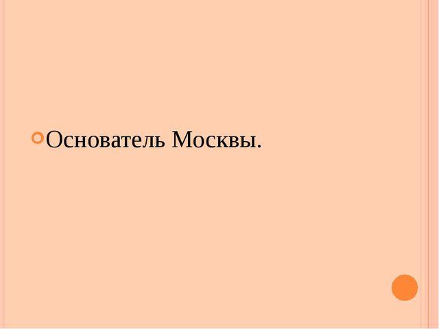 Основатель Москвы.