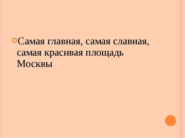 Самая главная, самая славная, самая красивая площадь Москвы