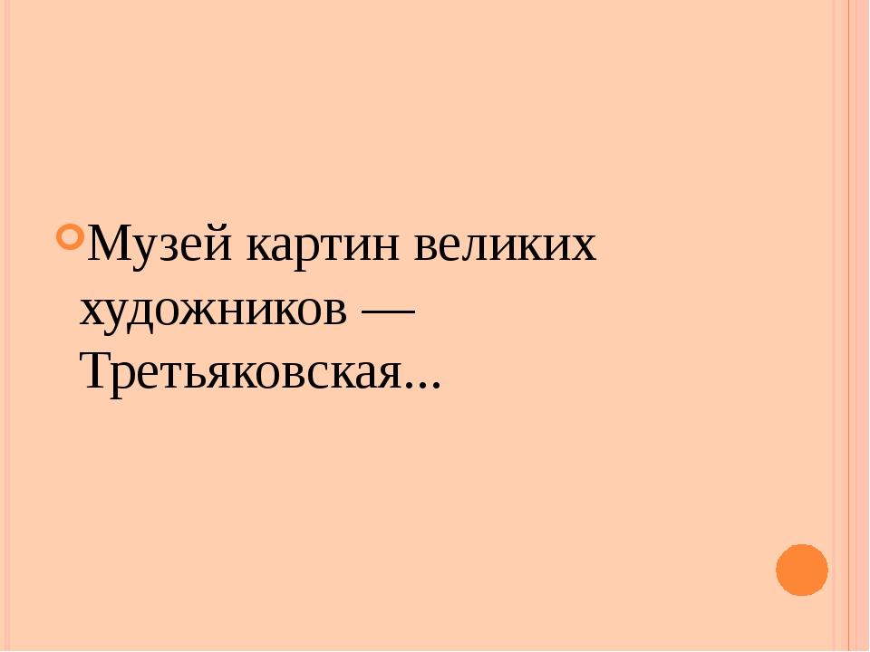 Музей картин великих художников — Третьяковская...