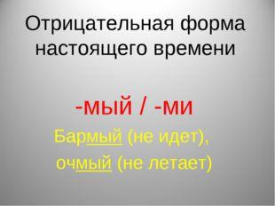 Отрицательная форма настоящего времени -мый / -ми Бармый (не идет), очмый (не