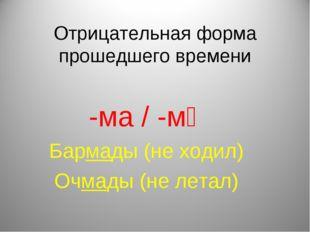 Отрицательная форма прошедшего времени -ма / -мә Бармады (не ходил) Очмады (н