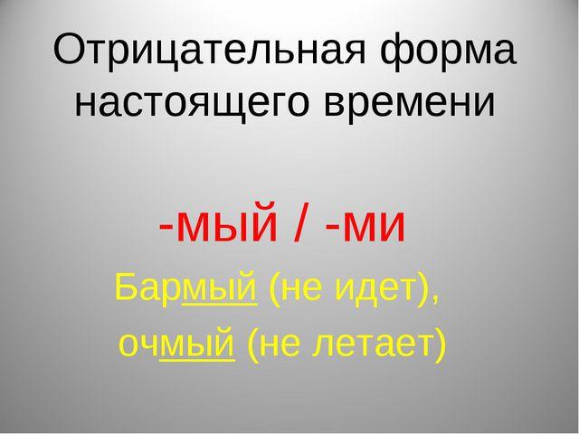 Отрицательная форма настоящего времени -мый / -ми Бармый (не идет), очмый (не...