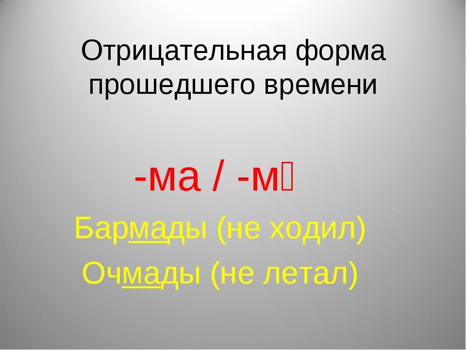 Отрицательная форма прошедшего времени -ма / -мә Бармады (не ходил) Очмады (н...