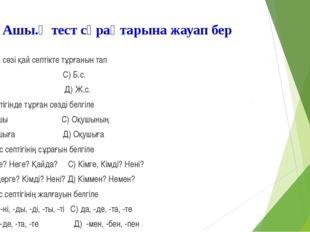 Ашы.қ тест сұрақтарына жауап бер 1«Әке» сөзі қай септікте тұрғанын тап А) А.с