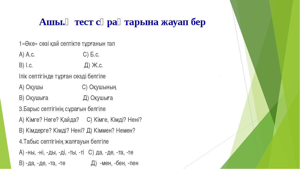 Ашы.қ тест сұрақтарына жауап бер 1«Әке» сөзі қай септікте тұрғанын тап А) А.с...