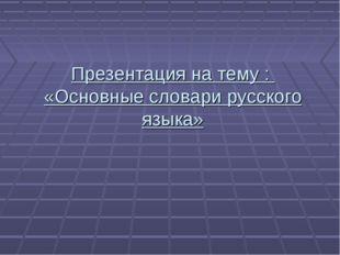 Презентация на тему : «Основные словари русского языка»