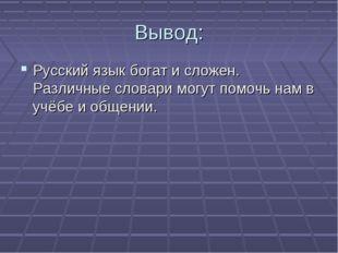 Вывод: Русский язык богат и сложен. Различные словари могут помочь нам в учёб