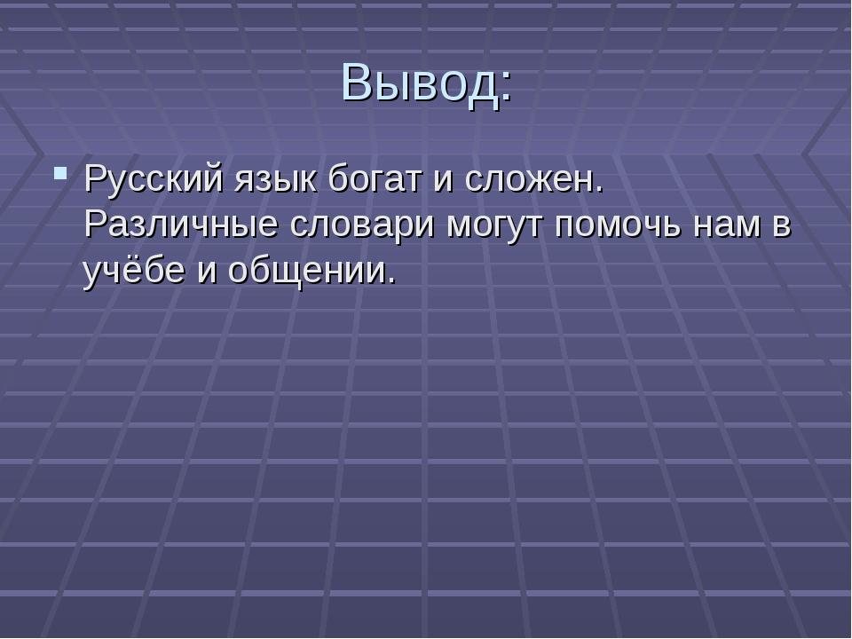 Вывод: Русский язык богат и сложен. Различные словари могут помочь нам в учёб...