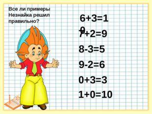 6+3=10 7+2=9 8-3=5 9-2=6 0+3=3 1+0=10 9 7 1 Все ли примеры Незнайка решил пр