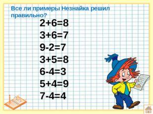 Все ли примеры Незнайка решил правильно? 2+6=8 3+6=7 9-2=7 3+5=8 6-4=3 5+4=9