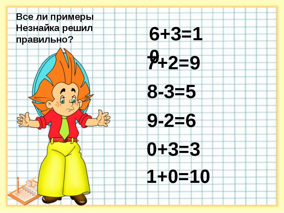 6+3=10 7+2=9 8-3=5 9-2=6 0+3=3 1+0=10 9 7 1 Все ли примеры Незнайка решил пр...