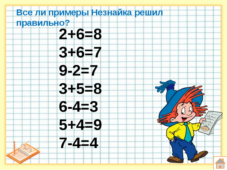 Все ли примеры Незнайка решил правильно? 2+6=8 3+6=7 9-2=7 3+5=8 6-4=3 5+4=9...