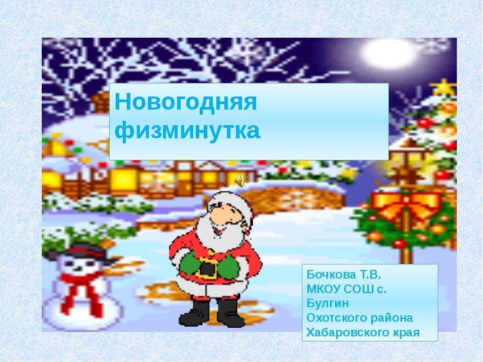 Новогодняя физминутка Бочкова Т.В. МКОУ СОШ с. Булгин Охотского района Хабар...