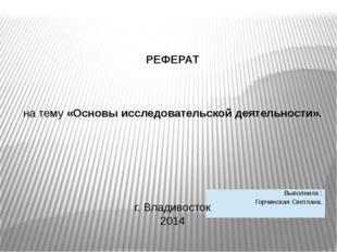 РЕФЕРАТ на тему «Основы исследовательской деятельности». г. Владивосток 2014