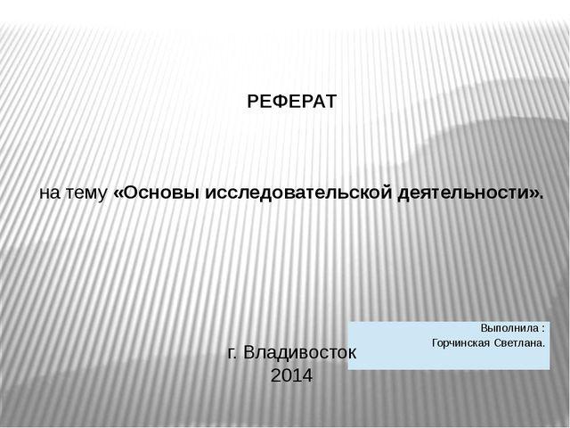 РЕФЕРАТ на тему «Основы исследовательской деятельности». г. Владивосток 2014...