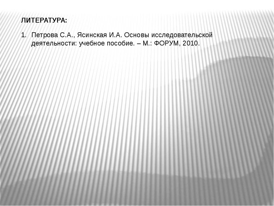 ЛИТЕРАТУРА: Петрова С.А., Ясинская И.А. Основы исследовательской деятельности...
