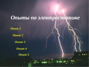 Опыты по электростатике Опыт 1 Опыт 2 Опыт 3 Опыт 4 Опыт 5