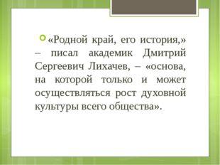 «Родной край, его история,» – писал академик Дмитрий Сергеевич Лихачев, – «ос