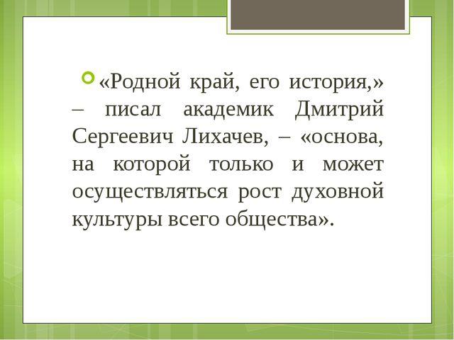 «Родной край, его история,» – писал академик Дмитрий Сергеевич Лихачев, – «ос...