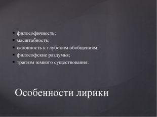 философичность; масштабность; склонность к глубоким обобщениям; философские р