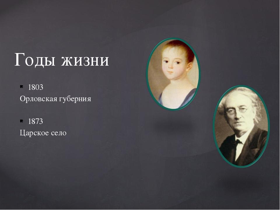 1803 Орловская губерния 1873 Царское село Годы жизни