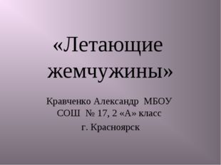 «Летающие жемчужины» Кравченко Александр МБОУ СОШ № 17, 2 «А» класс г. Красно