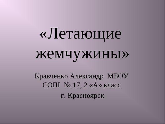 «Летающие жемчужины» Кравченко Александр МБОУ СОШ № 17, 2 «А» класс г. Красно...