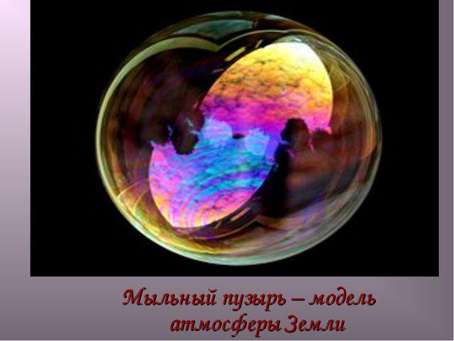 Мыльный пузырь – модель атмосферы Земли