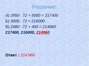 Решение: А) 2950 ∙ 72 + 5000 = 217400 Б) 3000 ∙ 72 = 216000 В) 2980 ∙ 72 + 40