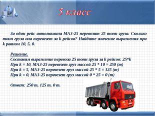 За один рейс автомашина МАЗ-25 перевозит 25 тонн груза. Сколько тонн груза он
