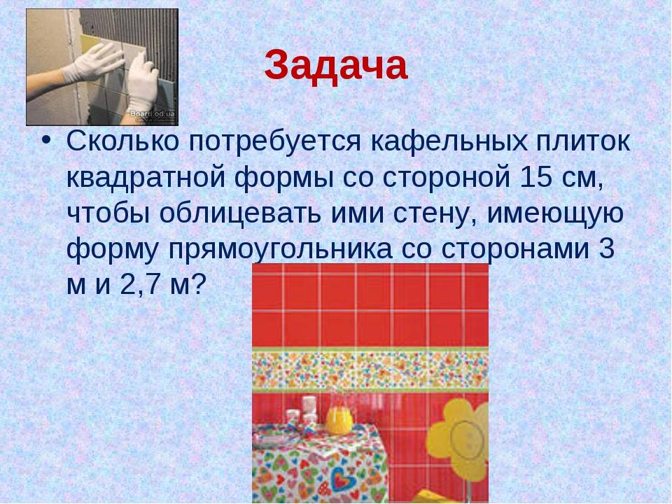 Задача Сколько потребуется кафельных плиток квадратной формы со стороной 15 с...