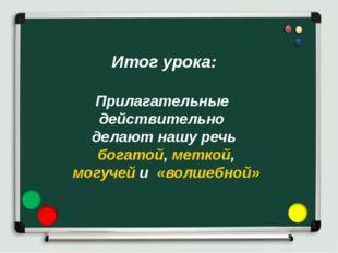 Итог урока: Прилагательные действительно делают нашу речь богатой, меткой, мо