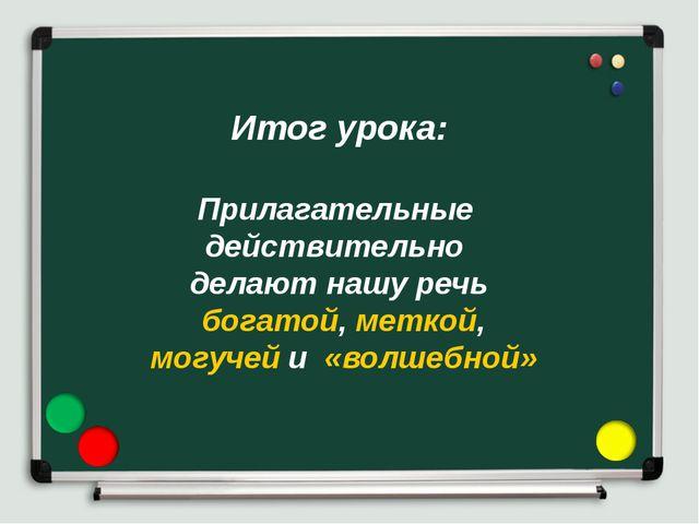 Итог урока: Прилагательные действительно делают нашу речь богатой, меткой, мо...